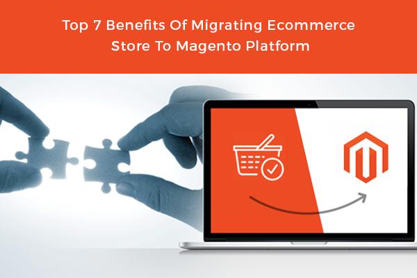 Top 7 Benefits Of Migrating Ecommerce Store To Magento Platform