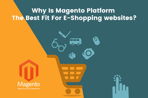 Why Is Magento Platform The Best Fit For E-Shopping websites_
