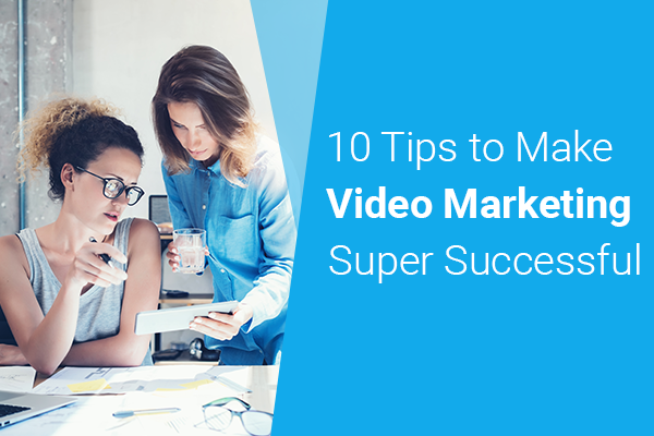 10 awesome tips to make Video Marketing Super Successful